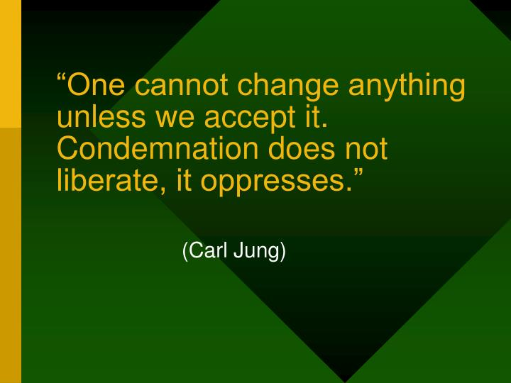 """One cannot change anything unless we accept it. Condemnation does not liberate, it oppresses."""