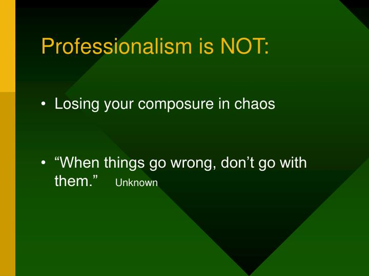 Professionalism is NOT: