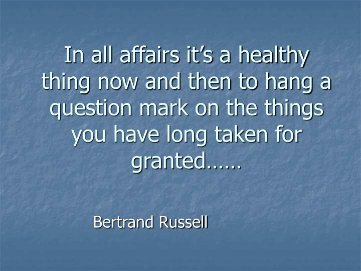 In all affairs it's a healthy thing now and then to hang a question mark on the things you have lo...