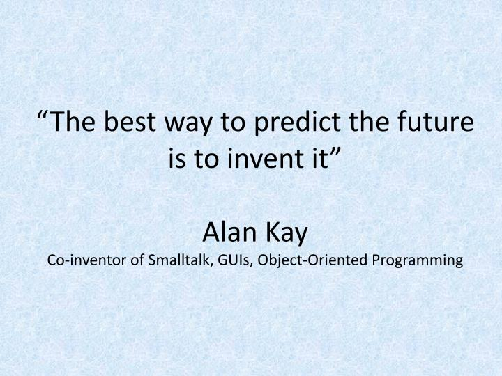 """""""The best way to predict the future is to invent it"""""""
