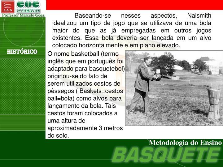 Baseando-se nesses aspectos, Naismith idealizou um tipo de jogo que se utilizava de uma bola maior do que as já empregadas em outros jogos existentes. Essa bola deveria ser lançada em um alvo colocado horizontalmente e em plano elevado.