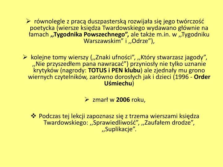 równolegle z pracą duszpasterską rozwijała się jego twórczość poetycka (wiersze księdza Twardowskiego wydawano głównie na łamach