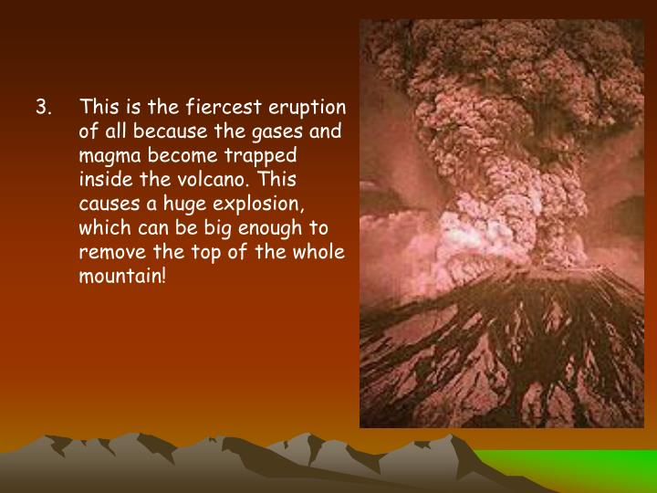This is the fiercest eruption of all because the gases and magma become trapped inside the volcano. This causes a huge explosion, which can be big enough to remove the top of the whole mountain!