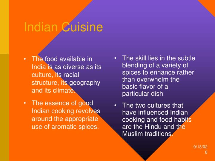 The food available in India is as diverse as its culture, its racial structure, its geography and its climate.
