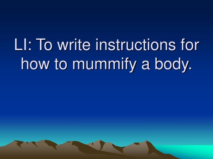 Li to write instructions for how to mummify a body