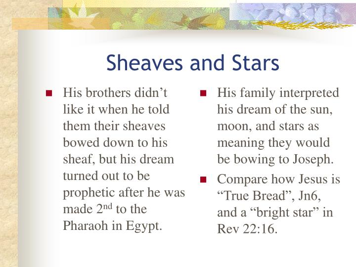 His brothers didn't like it when he told them their sheaves bowed down to his sheaf, but his dream turned out to be prophetic after he was made 2