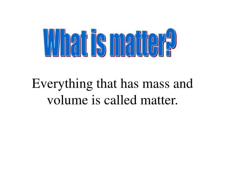 Everything that has mass and volume is called matter.