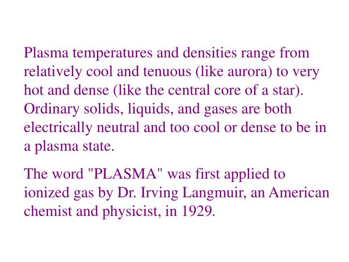 Plasma temperatures and densities range from relatively cool and tenuous (like aurora) to very hot and dense (like the central core of a star). Ordinary solids, liquids, and gases are both electrically neutral and too cool or dense to be in a plasma state.