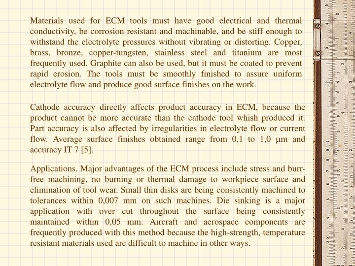 Materials used for ECM tools must have good electrical and thermal conductivity, be corrosion resistant and machinable, and be stiff enough to withstand the electrolyte pressures without vibrating or distorting. Copper, brass, bronze, copper-tungsten, stainless steel and titanium are most frequently used. Graphite can also be used, but it must be coated to prevent rapid erosion. The tools must be smoothly finished to assure uniform electrolyte flow and produce good surface finishes on the work.