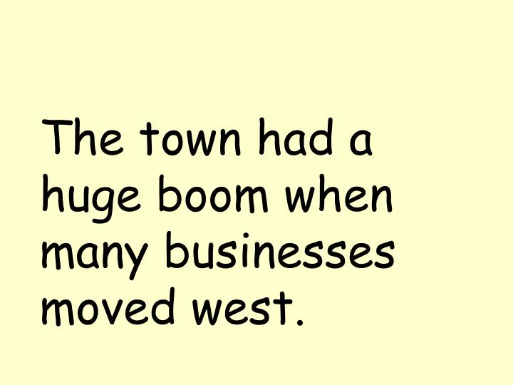 The town had a huge boom when many businesses moved west.