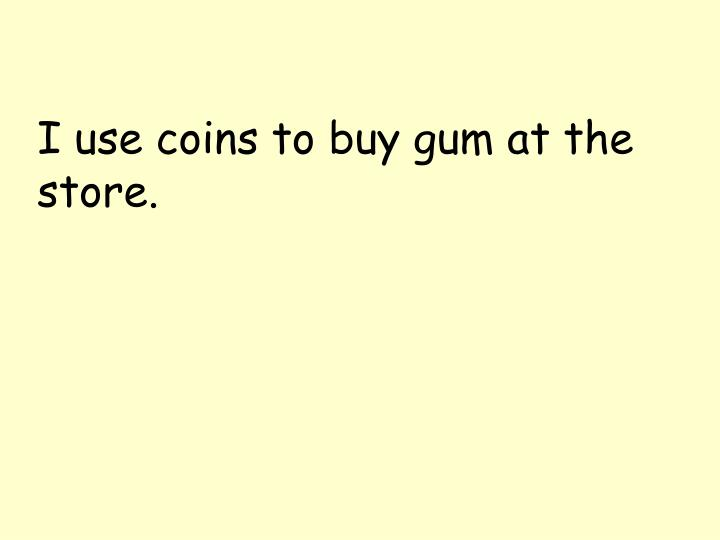 I use coins to buy gum at the store.