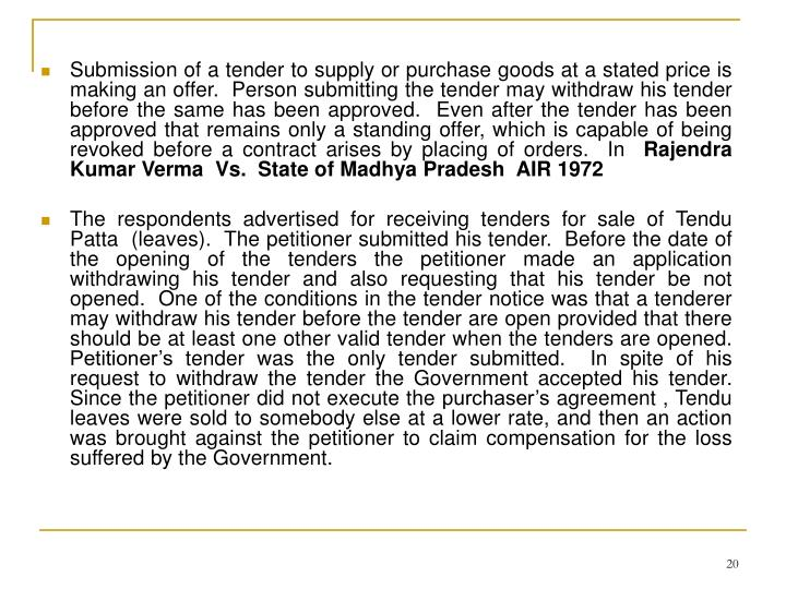 Submission of a tender to supply or purchase goods at a stated price is making an offer.  Person submitting the tender may withdraw his tender before the same has been approved.  Even after the tender has been  approved that remains only a standing offer, which is capable of being revoked before a contract arises by placing of orders.  In