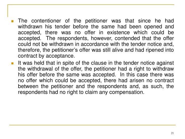 The contentioner of the petitioner was that since he had withdrawn his tender before the same had been opened and accepted, there was no offer in existence which could be accepted.  The respondents, however, contended that the offer could not be withdrawn in accordance with the tender notice and, therefore, the petitioner's offer was still alive and had ripened into contract by acceptance.
