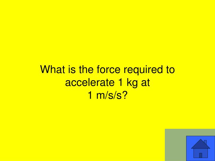 What is the force required to accelerate 1 kg at