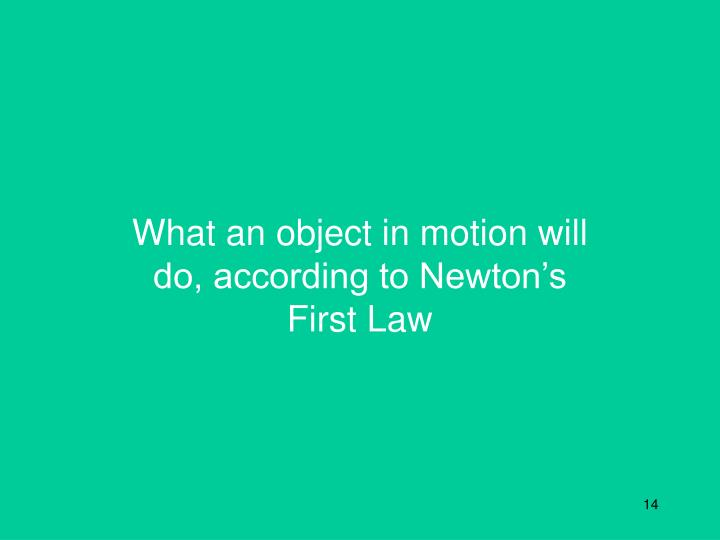 What an object in motion will do, according to Newton's First Law