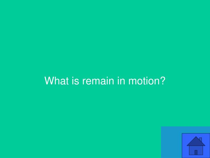 What is remain in motion?