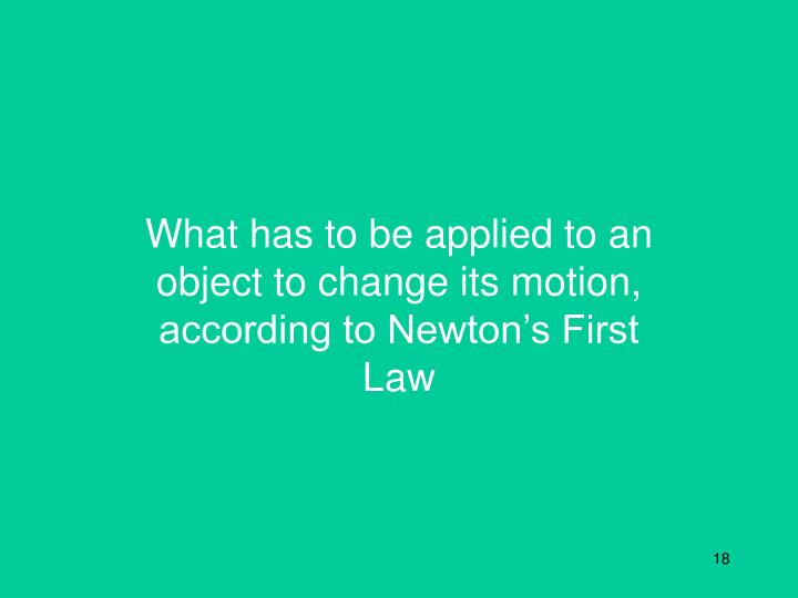 What has to be applied to an object to change its motion, according to Newton's First Law
