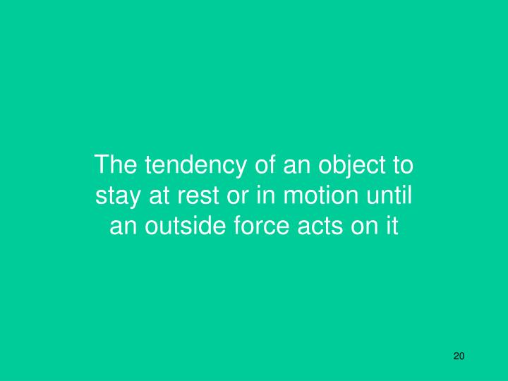 The tendency of an object to stay at rest or in motion until an outside force acts on it