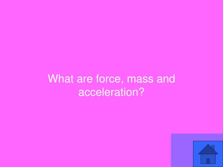 What are force, mass and acceleration?