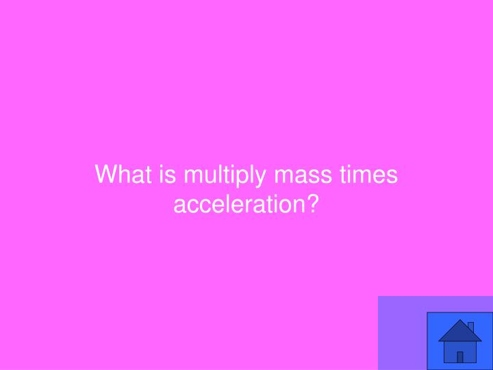 What is multiply mass times acceleration?