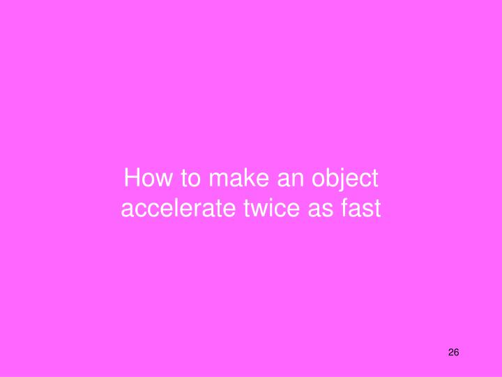 How to make an object accelerate twice as fast