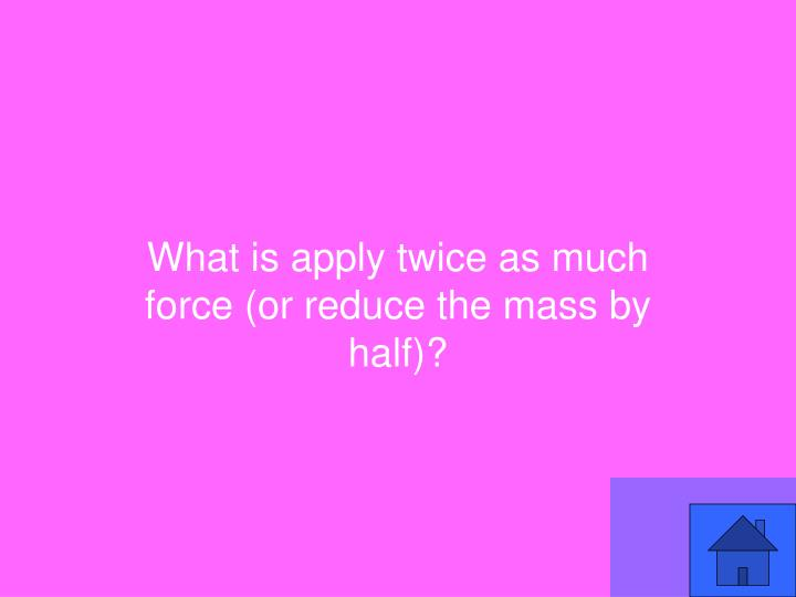 What is apply twice as much force (or reduce the mass by half)?