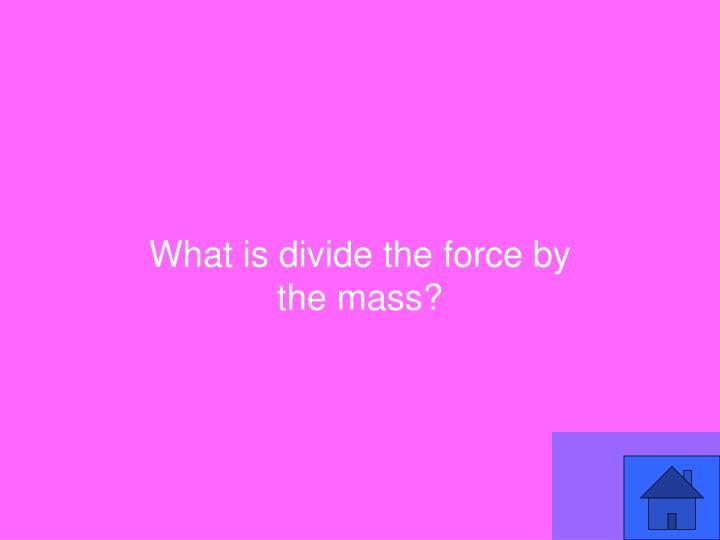 What is divide the force by the mass?
