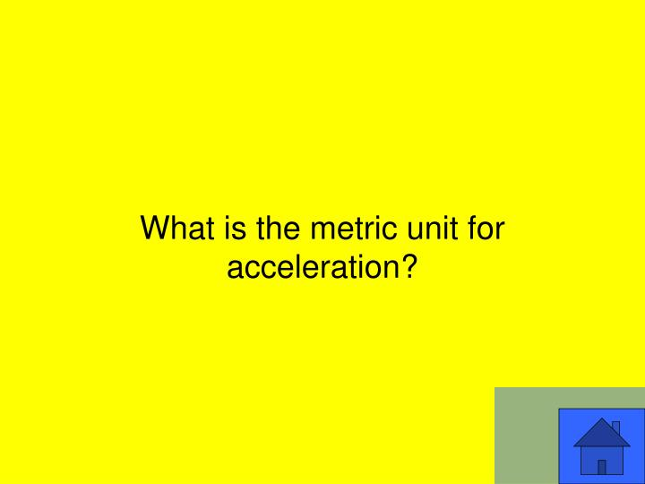 What is the metric unit for acceleration?