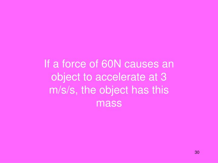 If a force of 60N causes an object to accelerate at 3 m/s/s, the object has this mass
