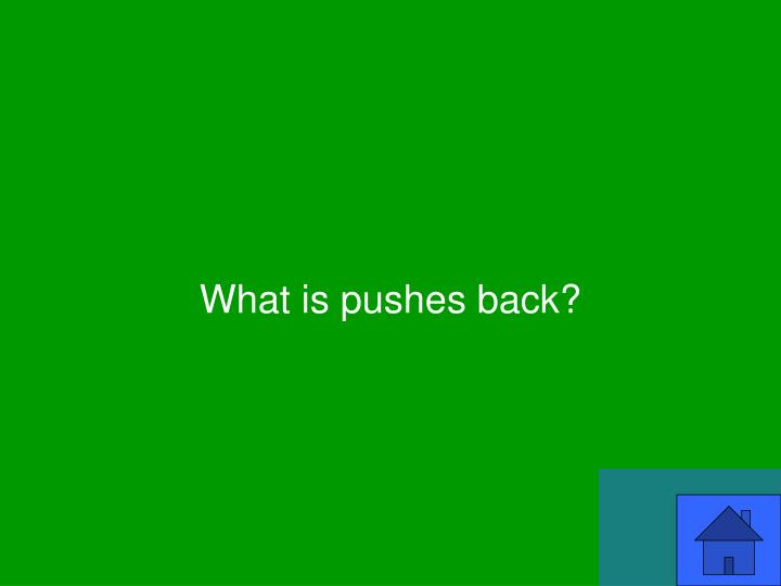 What is pushes back?