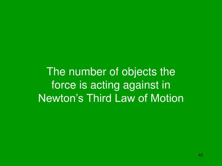 The number of objects the force is acting against in Newton's Third Law of Motion
