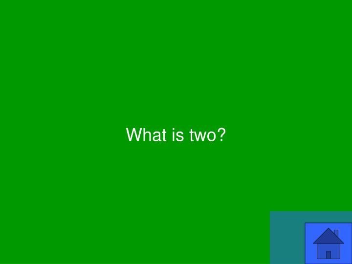 What is two?