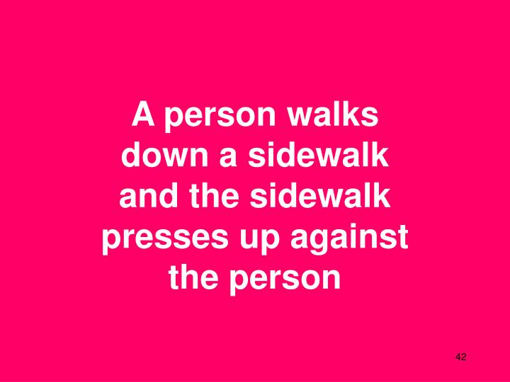 A person walks down a sidewalk and the sidewalk presses up against the person
