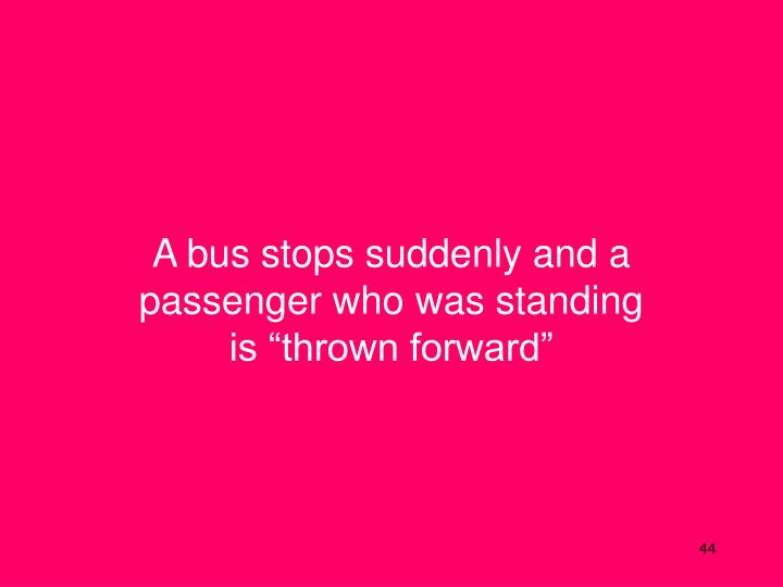 """A bus stops suddenly and a passenger who was standing is """"thrown forward"""""""
