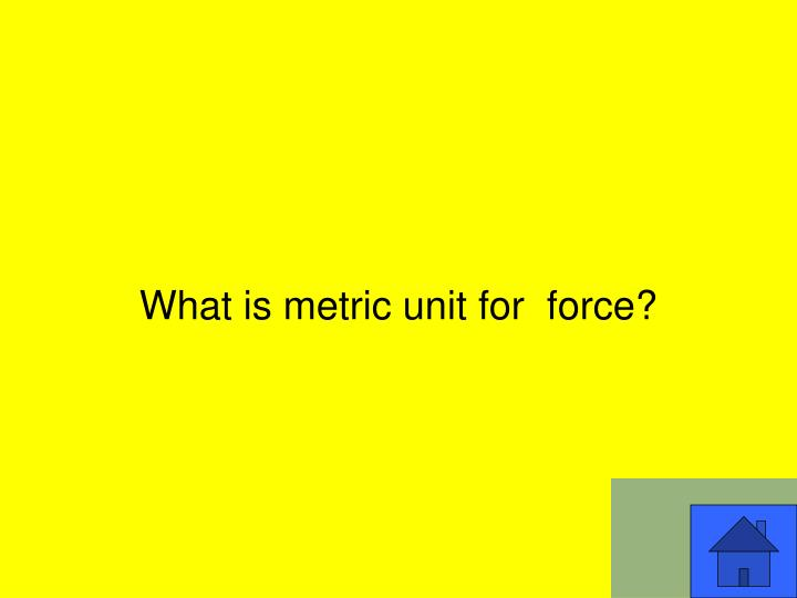 What is metric unit for  force?