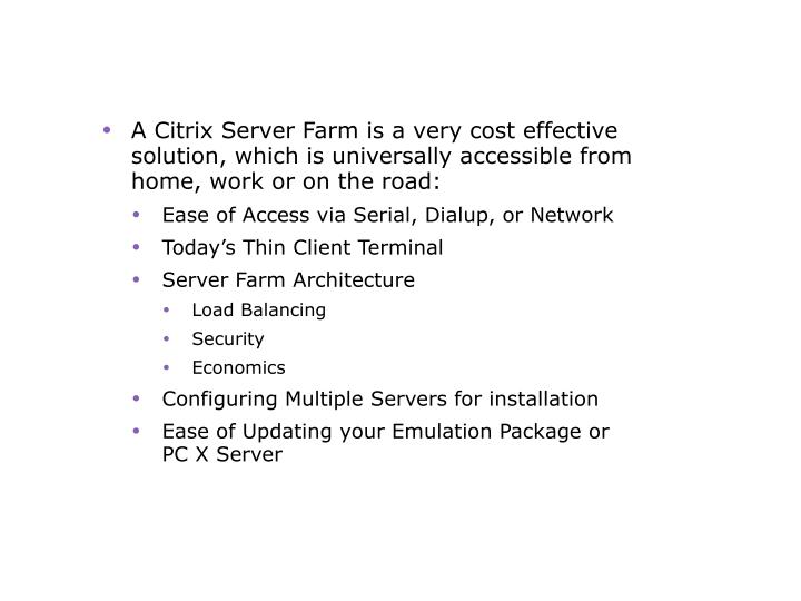 A Citrix Server Farm is a very cost effective solution, which is universally accessible from home, work or on the road: