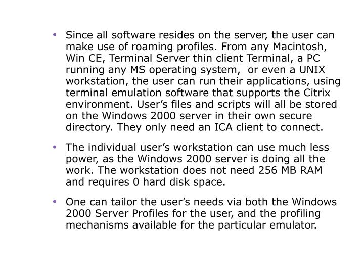 Since all software resides on the server, the user can make use of roaming profiles. From any Macintosh, Win CE, Terminal Server thin client Terminal, a PC running any MS operating system,  or even a UNIX workstation, the user can run their applications, using terminal emulation software that supports the Citrix environment. User's files and scripts will all be stored on the Windows 2000 server in their own secure directory. They only need an ICA client to connect.