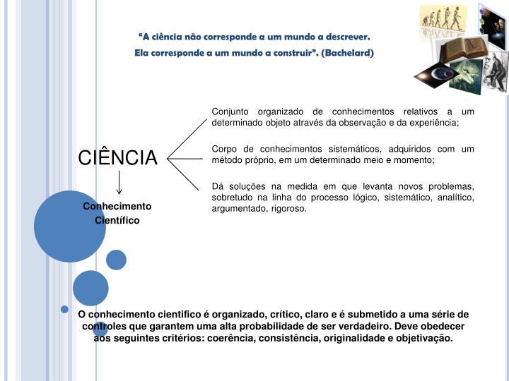 Conjunto organizado de conhecimentos relativos a um determinado objeto através da observação e da experiência;