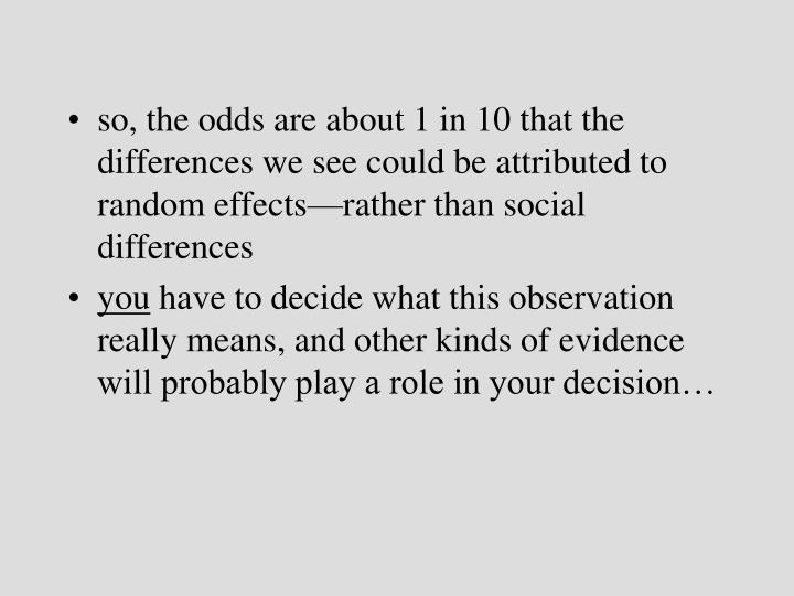 so, the odds are about 1 in 10 that the differences we see could be attributed to random effects—rather than social differences