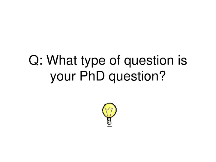 Q: What type of question is your PhD question?