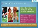 3 give them fun activities
