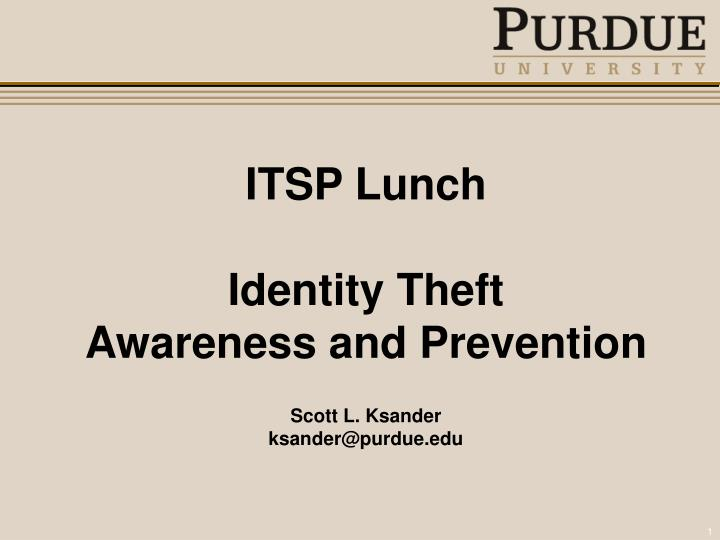 Itsp lunch identity theft awareness and prevention scott l ksander ksander@purdue edu
