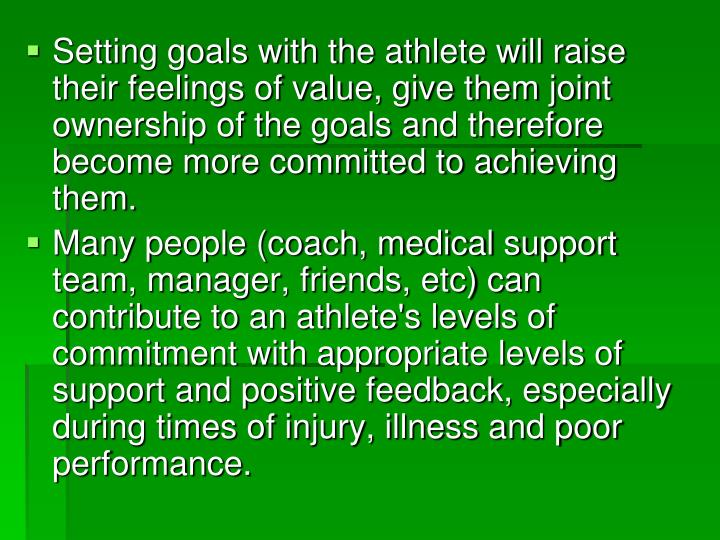 Setting goals with the athlete will raise their feelings of value, give them joint ownership of the goals and therefore become more committed to achieving them.