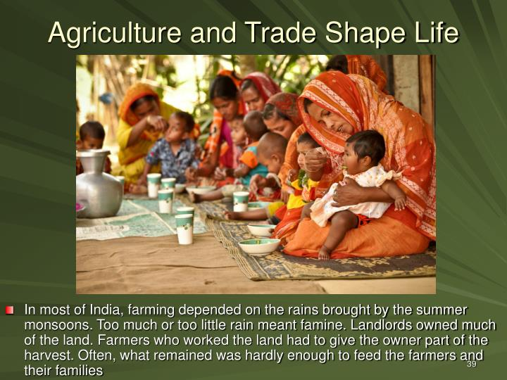 In most of India, farming depended on the rains brought by the summer monsoons. Too much or too little rain meant famine. Landlords owned much of the land. Farmers who worked the land had to give the owner part of the harvest. Often, what remained was hardly enough to feed the farmers and their families