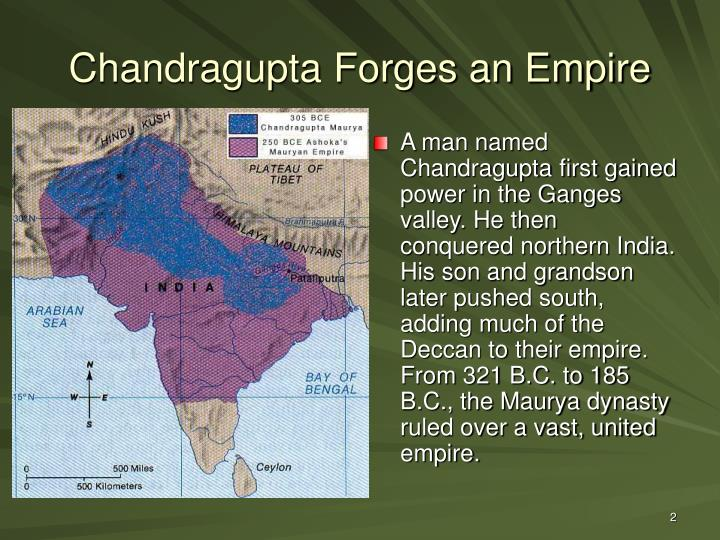 A man named Chandragupta first gained power in the Ganges valley. He then conquered northern India. His son and grandson later pushed south, adding much of the Deccan to their empire. From 321 B.C. to 185 B.C., the Maurya dynasty ruled over a vast, united empire.