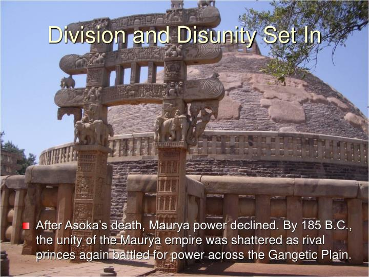 After Asoka's death, Maurya power declined. By 185 B.C., the unity of the Maurya empire was shattered as rival princes again battled for power across the Gangetic Plain.