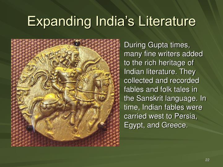 During Gupta times, many fine writers added to the rich heritage of Indian literature. They collected and recorded fables and folk tales in the Sanskrit language. In time, Indian fables were carried west to Persia, Egypt, and Greece.