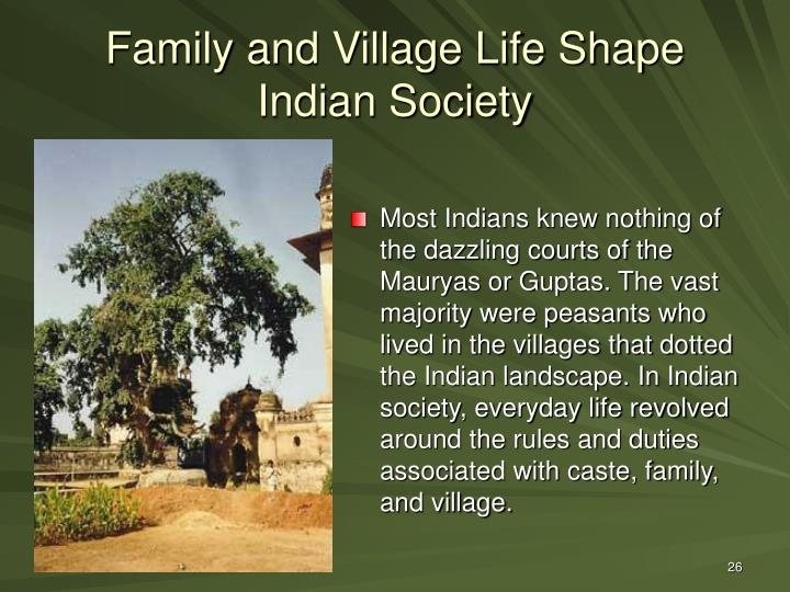 Most Indians knew nothing of the dazzling courts of the Mauryas or Guptas. The vast majority were peasants who lived in the villages that dotted the Indian landscape. In Indian society, everyday life revolved around the rules and duties associated with caste, family, and village.