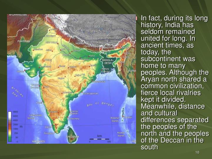 In fact, during its long history, India has seldom remained united for long. In ancient times, as today, the subcontinent was home to many peoples. Although the Aryan north shared a common civilization, fierce local rivalries kept it divided. Meanwhile, distance and cultural differences separated the peoples of the north and the peoples of the Deccan in the south