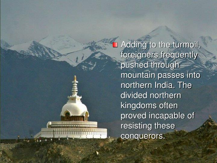 Adding to the turmoil, foreigners frequently pushed through mountain passes into northern India. The divided northern kingdoms often proved incapable of resisting these conquerors.